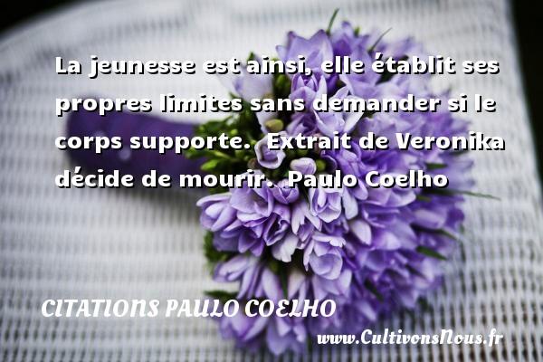 Citations Paulo Coelho - La jeunesse est ainsi, elle établit ses propres limites sans demander si le corps supporte.   Extrait de Veronika décide de mourir. Paulo Coelho CITATIONS PAULO COELHO