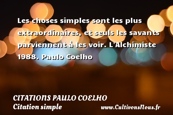 Citations Paulo Coelho - Citation simple - Les choses simples sont les plus extraordinaires, et seuls les savants parviennent à les voir.  L Alchimiste 1988. Paulo Coelho CITATIONS PAULO COELHO