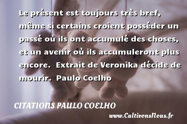 Citations Paulo Coelho - Le présent est toujours très bref, même si certains croient posséder un passé où ils ont accumulé des choses, et un avenir où ils accumuleront plus encore.   Extrait de Veronika décide de mourir. Paulo Coelho CITATIONS PAULO COELHO