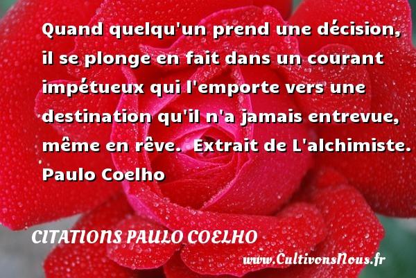 Citations Paulo Coelho - Quand quelqu un prend une décision, il se plonge en fait dans un courant impétueux qui l emporte vers une destination qu il n a jamais entrevue, même en rêve.   Extrait de L alchimiste. Paulo Coelho CITATIONS PAULO COELHO