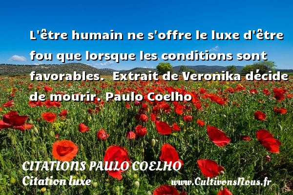 Citations Paulo Coelho - Citation luxe - L être humain ne s offre le luxe d être fou que lorsque les conditions sont favorables.   Extrait de Veronika décide de mourir. Paulo Coelho CITATIONS PAULO COELHO