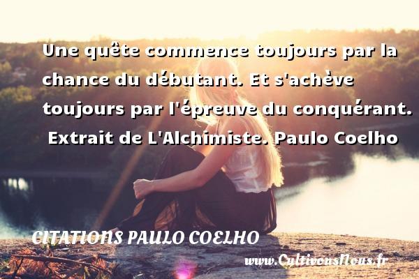 Citations Paulo Coelho - Une quête commence toujours par la chance du débutant. Et s achève toujours par l épreuve du conquérant.   Extrait de L Alchimiste. Paulo Coelho CITATIONS PAULO COELHO