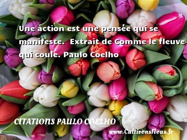 Citations Paulo Coelho - Une action est une pensée qui se manifeste.   Extrait de Comme le fleuve qui coule. Paulo Coelho CITATIONS PAULO COELHO