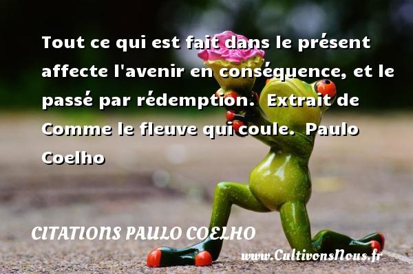 Citations Paulo Coelho - Tout ce qui est fait dans le présent affecte l avenir en conséquence, et le passé par rédemption.   Extrait de Comme le fleuve qui coule. Paulo Coelho CITATIONS PAULO COELHO