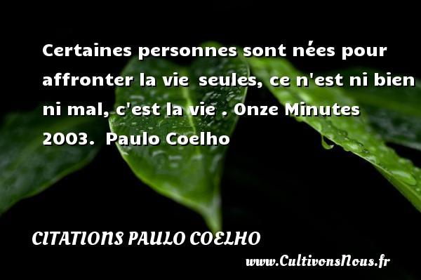 Citations Paulo Coelho - Certaines personnes sont nées pour affronter la vie seules, ce n est ni bien ni mal, c est la vie .  Onze Minutes 2003. Paulo Coelho CITATIONS PAULO COELHO