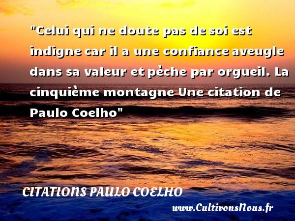 Celui qui ne doute pas desoi est indignecar il a une confianceaveugle dans sa valeur etpèche par orgueil.  La cinquième montagne  Une  citation  de Paulo Coelho CITATIONS PAULO COELHO - Citation confiance