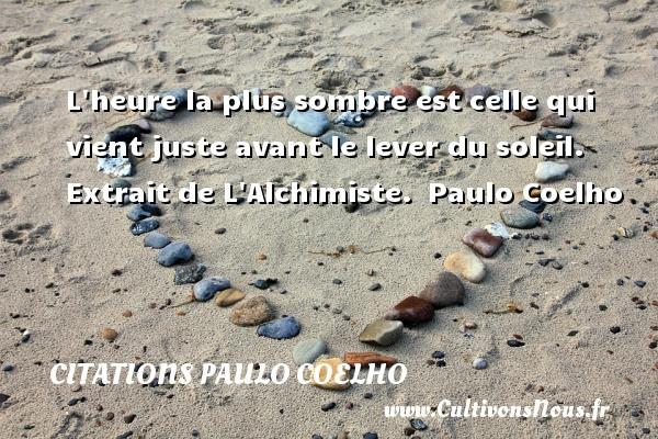 Citations Paulo Coelho - L heure la plus sombre est celle qui vient juste avant le lever du soleil.   Extrait de L Alchimiste. Paulo Coelho CITATIONS PAULO COELHO