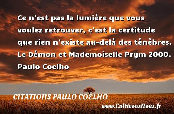 Citations Paulo Coelho - Ce n est pas la lumière que vous voulez retrouver, c est la certitude que rien n existe au-delà des ténèbres.  Le Démon et Mademoiselle Prym 2000. Paulo Coelho CITATIONS PAULO COELHO