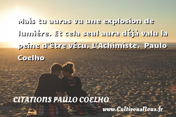 Citations Paulo Coelho - Mais tu auras vu une explosion de lumière. Et cela seul aura déjà valu la peine d être vécu.  L Achimiste. Paulo Coelho CITATIONS PAULO COELHO
