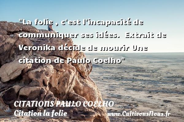 La folie , c est l incapacitéde communiquer ses idées.   Extrait de Veronika décidede mourir  Une  citation  de Paulo Coelho CITATIONS PAULO COELHO - Citation folie
