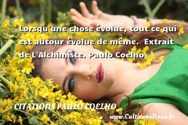 Lorsqu une chose évolue, tout ce qui est autour évolue de même.   Extrait de L Alchimiste. Paulo Coelho CITATIONS PAULO COELHO