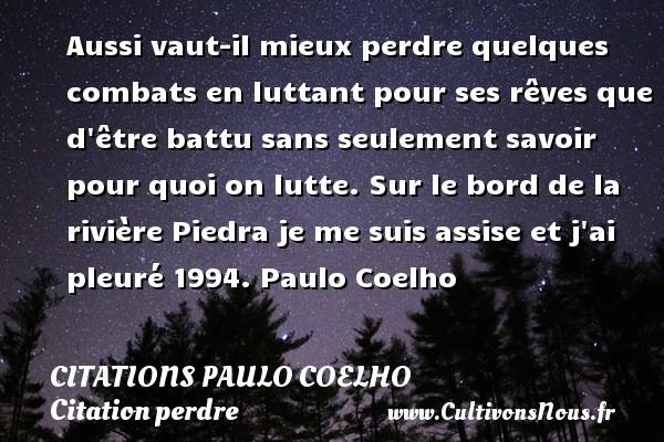 Citations Paulo Coelho - Citation perdre - Aussi vaut-il mieux perdre quelques combats en luttant pour ses rêves que d être battu sans seulement savoir pour quoi on lutte. Sur le bord de la rivière  Piedra je me suis assise et j ai pleuré 1994. Paulo Coelho CITATIONS PAULO COELHO