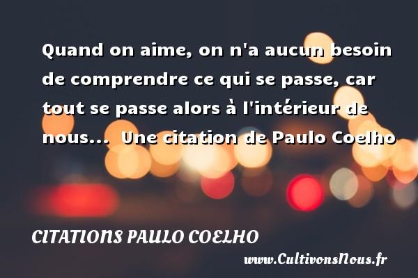 Citations Paulo Coelho - Quand on aime, on n a aucun besoin de comprendre ce qui se passe, car tout se passe alors à l intérieur de nous...   Une  citation  de Paulo Coelho CITATIONS PAULO COELHO