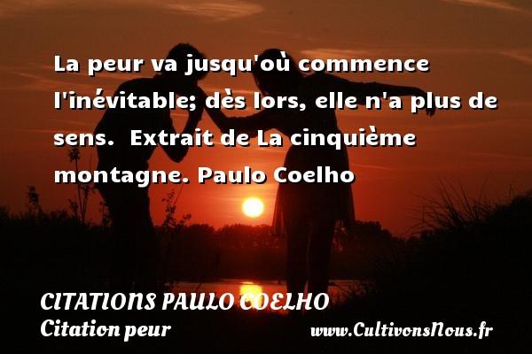 La peur va jusqu où commence l inévitable; dès lors, elle n a plus de sens.   Extrait de La cinquième montagne. Paulo Coelho CITATIONS PAULO COELHO - Citation peur