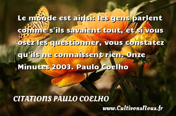 Citations Paulo Coelho - Le monde est ainsi: les gens parlent comme s ils savaient tout, et si vous osez les questionner, vous constatez qu ils ne connaissent rien.  Onze Minutes 2003. Paulo Coelho CITATIONS PAULO COELHO