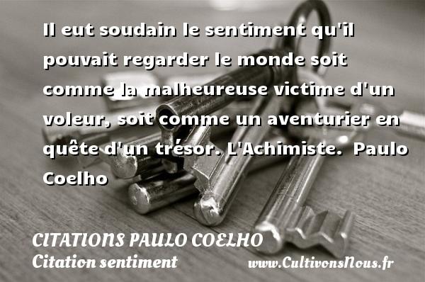 Citations Paulo Coelho - Citation sentiment - Il eut soudain le sentiment qu il pouvait regarder le monde soit comme la malheureuse victime d un voleur, soit comme un aventurier en quête d un trésor.  L Achimiste. Paulo Coelho CITATIONS PAULO COELHO