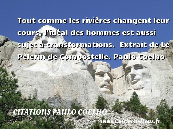 Citations Paulo Coelho - Tout comme les rivières changent leur cours, l idéal des hommes est aussi sujet à transformations.   Extrait de Le Pèlerin de Compostelle. Paulo Coelho CITATIONS PAULO COELHO