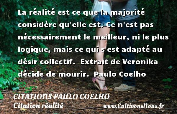 Citations Paulo Coelho - Citation réalité - La réalité est ce que la majorité considère qu elle est. Ce n est pas nécessairement le meilleur, ni le plus logique, mais ce qui s est adapté au désir collectif.   Extrait de Veronika décide de mourir. Paulo Coelho CITATIONS PAULO COELHO
