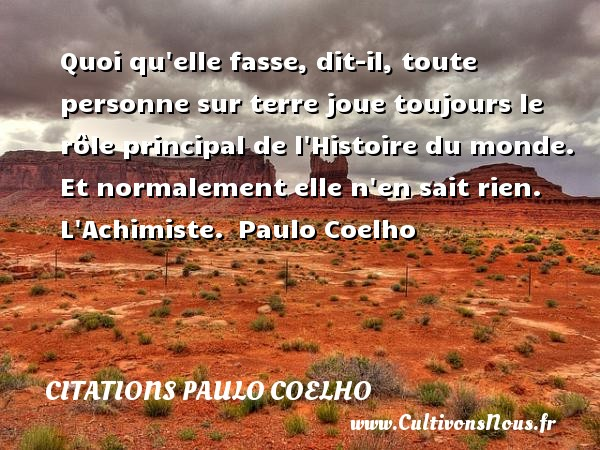 Citations Paulo Coelho - Quoi qu elle fasse, dit-il, toute personne sur terre joue toujours le rôle principal de l Histoire du monde. Et normalement elle n en sait rien.  L Achimiste. Paulo Coelho CITATIONS PAULO COELHO
