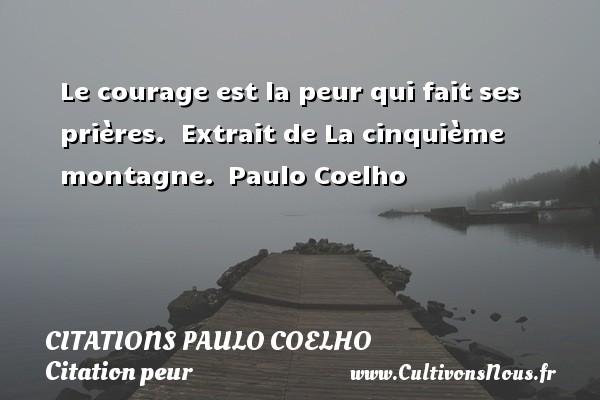 Citations Paulo Coelho - Citation peur - Le courage est la peur qui fait ses prières.   Extrait de La cinquième montagne. Paulo Coelho CITATIONS PAULO COELHO
