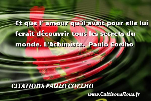 Citations Paulo Coelho - Et que l  amour qu il avait pour elle lui ferait découvrir tous les secrets du monde.  L Achimiste. Paulo Coelho CITATIONS PAULO COELHO