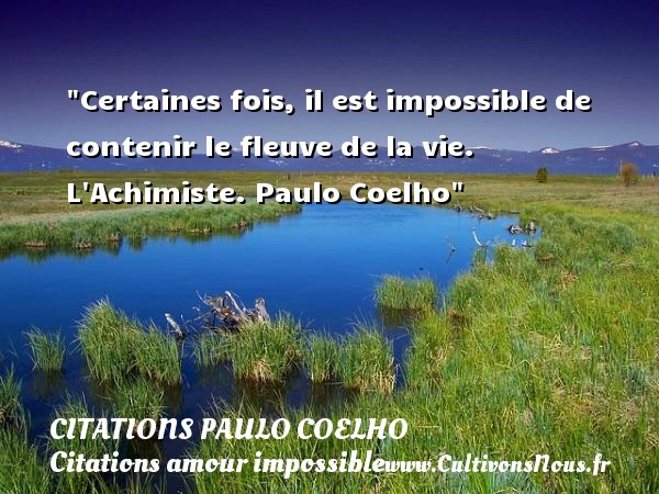 Citations Paulo Coelho - Citations amour impossible - Certaines fois, il est impossible de contenir le fleuve de la vie.  L Achimiste. Paulo Coelho   Une citation sur l amour impossible CITATIONS PAULO COELHO