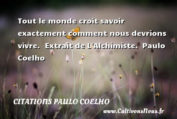 Citations Paulo Coelho - Tout le monde croit savoir exactement comment nous devrions vivre.   Extrait de L Alchimiste. Paulo Coelho CITATIONS PAULO COELHO