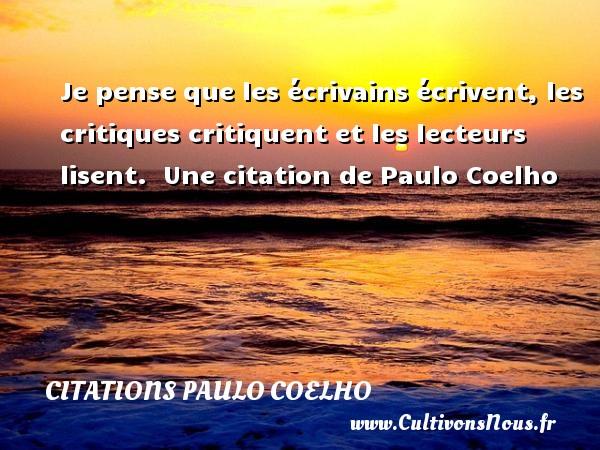 Citations Paulo Coelho - Je pense que les écrivains écrivent, les critiques critiquent et les lecteurs lisent.   Une  citation  de Paulo Coelho CITATIONS PAULO COELHO