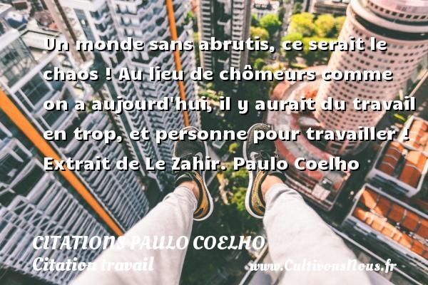 Citations Paulo Coelho - Citation travail - Un monde sans abrutis, ce serait le chaos ! Au lieu de chômeurs comme on a aujourd hui, il y aurait du travail en trop, et personne pour travailler !   Extrait de Le Zahir. Paulo Coelho CITATIONS PAULO COELHO