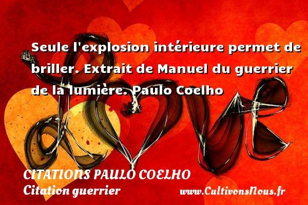 Citations Paulo Coelho - Citation guerrier - Seule l explosion intérieure permet de briller.  Extrait de Manuel du guerrier de la lumière. Paulo Coelho CITATIONS PAULO COELHO