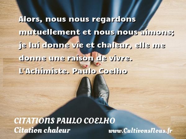 Citations Paulo Coelho - Citation chaleur - Alors, nous nous regardons mutuellement et nous nous aimons; je lui donne vie et chaleur, elle me donne une raison de vivre.  L Achimiste. Paulo Coelho CITATIONS PAULO COELHO