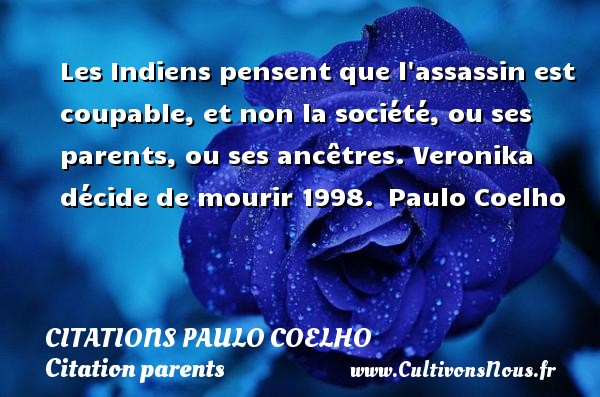 Citations Paulo Coelho - Citation parents - Les Indiens pensent que l assassin est coupable, et non la société, ou ses parents, ou ses ancêtres.  Veronika décide de mourir 1998.  Paulo Coelho CITATIONS PAULO COELHO