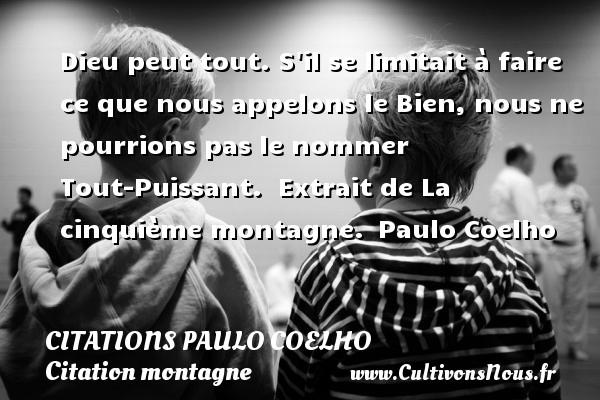 Citations Paulo Coelho - Citation montagne - Dieu peut tout. S il se limitait à faire ce que nous appelons le Bien, nous ne pourrions pas le nommer Tout-Puissant.   Extrait de La cinquième montagne. Paulo Coelho CITATIONS PAULO COELHO
