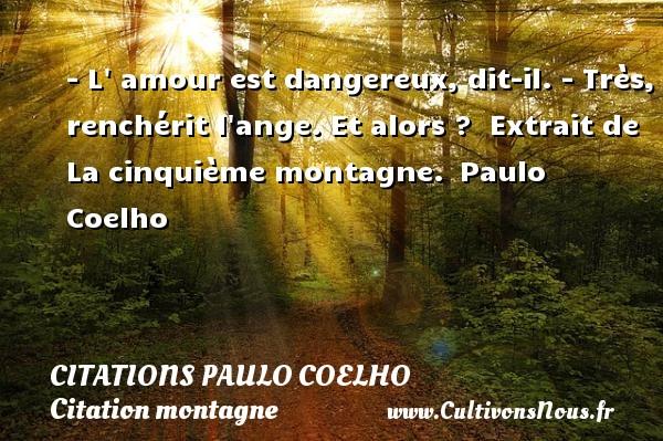 Citations Paulo Coelho - Citation montagne - - L  amour est dangereux, dit-il. - Très, renchérit l ange. Et alors ?   Extrait de La cinquième montagne. Paulo Coelho CITATIONS PAULO COELHO