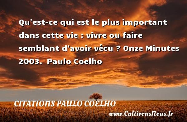 Citations Paulo Coelho - Qu est-ce qui est le plus important dans cette vie : vivre ou faire semblant d avoir vécu ?  Onze Minutes 2003. Paulo Coelho CITATIONS PAULO COELHO