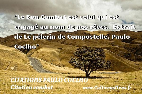 Citations Paulo Coelho - Citation combat - Le Bon Combat est celui qui est engagé au nom de nos rêves.   Extrait de Le pèlerin de Compostelle. Paulo Coelho   Une citation sur le combat CITATIONS PAULO COELHO