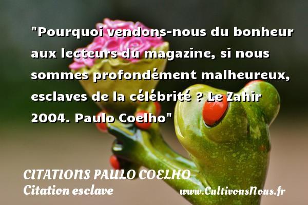 Citations Paulo Coelho - Citation esclave - Pourquoi vendons-nous du bonheur aux lecteurs du magazine, si nous sommes profondément malheureux, esclaves de la célébrité ?  Le Zahir 2004. Paulo Coelho   Une citation sur l esclave CITATIONS PAULO COELHO