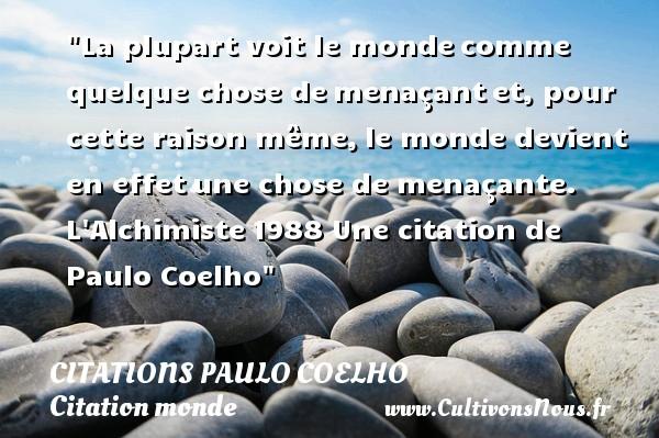 Citations Paulo Coelho - Citation monde - La plupart voit le mondecomme quelque chose demenaçantet, pour cette raison même,le monde devient en effetune chose de menaçante.  L Alchimiste1988  Une  citation  de Paulo Coelho CITATIONS PAULO COELHO
