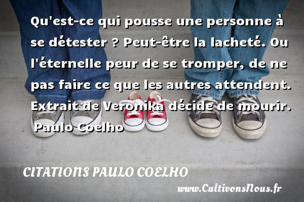 Citations Paulo Coelho - Qu est-ce qui pousse une personne à se détester ? Peut-être la lacheté. Ou l éternelle peur de se tromper, de ne pas faire ce que les autres attendent.   Extrait de Veronika décide de mourir. Paulo Coelho CITATIONS PAULO COELHO