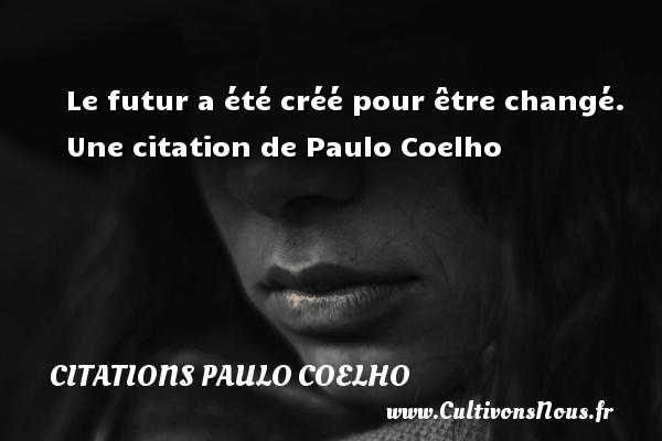 Citations Paulo Coelho - Le futur a été créé pour être changé.   Une  citation  de Paulo Coelho CITATIONS PAULO COELHO