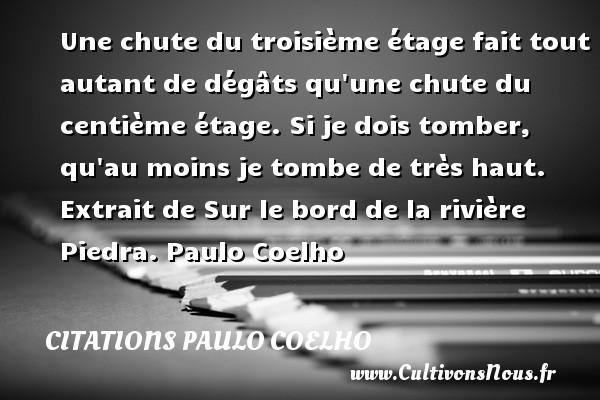 Citations Paulo Coelho - Une chute du troisième étage fait tout autant de dégâts qu une chute du centième étage. Si je dois tomber, qu au moins je tombe de très haut.   Extrait de Sur le bord de la rivière Piedra. Paulo Coelho CITATIONS PAULO COELHO