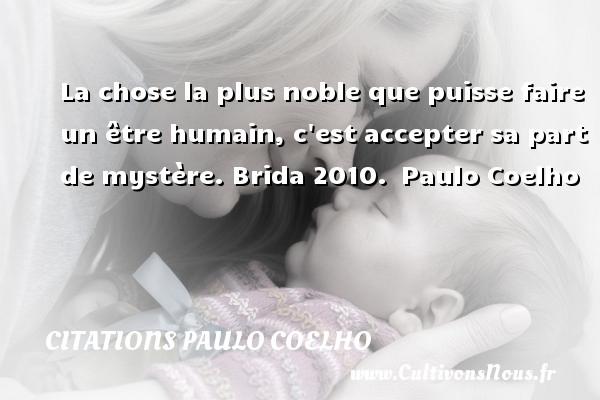 Citations Paulo Coelho - La chose la plus noble que puisse faire un être humain, c est accepter sa part de mystère.  Brida 2010. Paulo Coelho CITATIONS PAULO COELHO