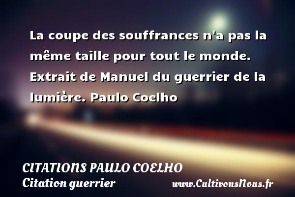 Citations Paulo Coelho - Citation guerrier - La coupe des souffrances n a pas la même taille pour tout le monde.  Extrait de Manuel du guerrier de la lumière. Paulo Coelho CITATIONS PAULO COELHO