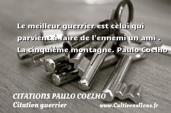 Citations Paulo Coelho - Citation guerrier - Le meilleur guerrier est celui qui parvient à faire de l ennemi un ami .  La cinquième montagne. Paulo Coelho CITATIONS PAULO COELHO