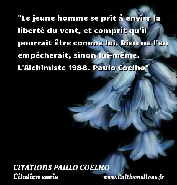 Citations Paulo Coelho - Citation envie - Le jeune homme se prit à envier la liberté du vent, et comprit qu il pourrait être comme lui. Rien ne l en empêcherait, sinon lui-même.  L Alchimiste 1988. Paulo Coelho   Une citation sur envie CITATIONS PAULO COELHO