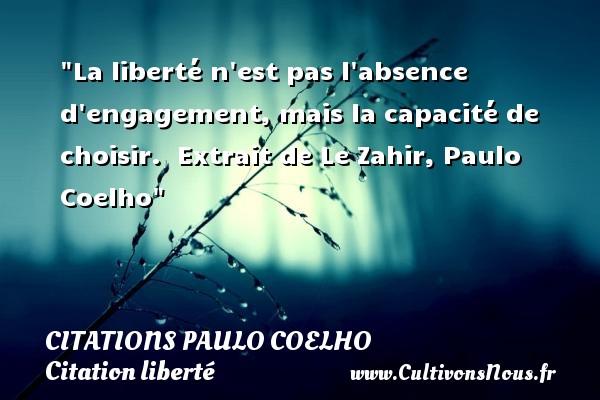 La liberté n est pas l absence d engagement, mais la capacité de choisir.   Extrait de Le Zahir, Paulo Coelho   Une citation sur la liberté CITATIONS PAULO COELHO - Citation liberté