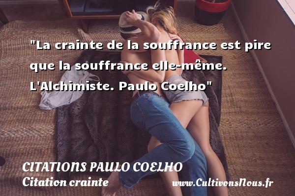 La crainte de la souffrance est pire que la souffrance elle-même.  L Alchimiste. Paulo Coelho   Une citation sur la crainte CITATIONS PAULO COELHO - Citation crainte