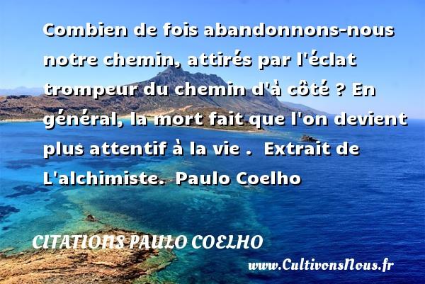 Citations Paulo Coelho - Combien de fois abandonnons-nous notre chemin, attirés par l éclat trompeur du chemin d à côté ? En général, la mort fait que l on devient plus attentif à la vie .   Extrait de L alchimiste. Paulo Coelho CITATIONS PAULO COELHO