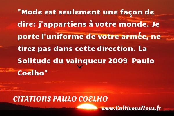 Citations Paulo Coelho - Citations solitude - Mode est seulement une façonde dire: j appartiens àvotre monde. Je portel uniforme de votre armée,ne tirez pas dans cettedirection.  La Solitude du vainqueur2009 Paulo Coelho CITATIONS PAULO COELHO