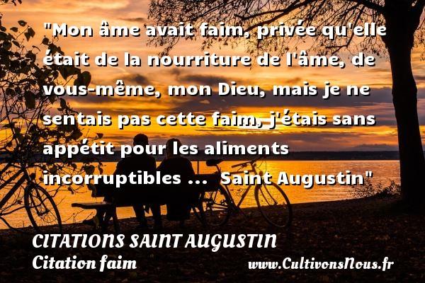 Citations Saint Augustin - Citation faim - Mon âme avait faim, privée qu elle était de la nourriture de l âme, de vous-même, mon Dieu, mais je ne sentais pas cette faim, j étais sans appétit pour les aliments incorruptibles ...   Saint Augustin   Une citation sur la faim CITATIONS SAINT AUGUSTIN